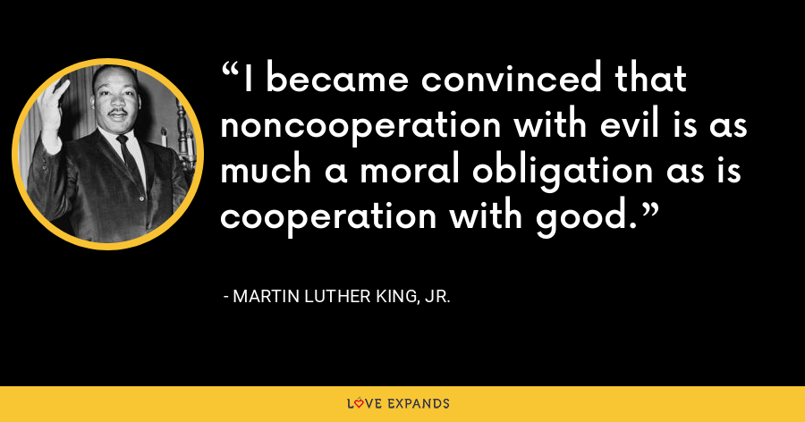 I became convinced that noncooperation with evil is as much a moral obligation as is cooperation with good. - Martin Luther King, Jr.
