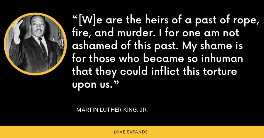 [W]e are the heirs of a past of rope, fire, and murder. I for one am not ashamed of this past. My shame is for those who became so inhuman that they could inflict this torture upon us. - Martin Luther King, Jr.