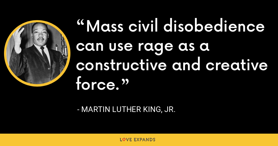 Mass civil disobedience can use rage as a constructive and creative force. - Martin Luther King, Jr.