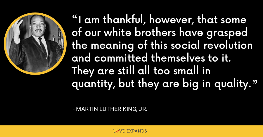 I am thankful, however, that some of our white brothers have grasped the meaning of this social revolution and committed themselves to it. They are still all too small in quantity, but they are big in quality. - Martin Luther King, Jr.