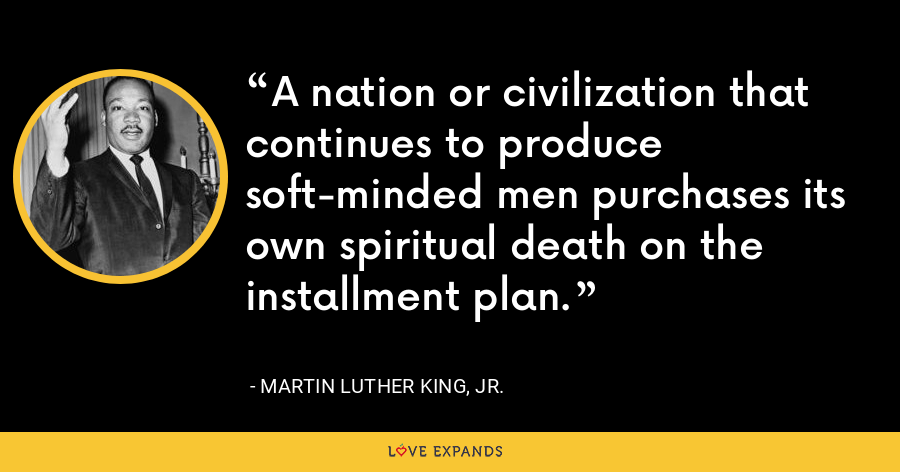 A nation or civilization that continues to produce soft-minded men purchases its own spiritual death on the installment plan. - Martin Luther King, Jr.
