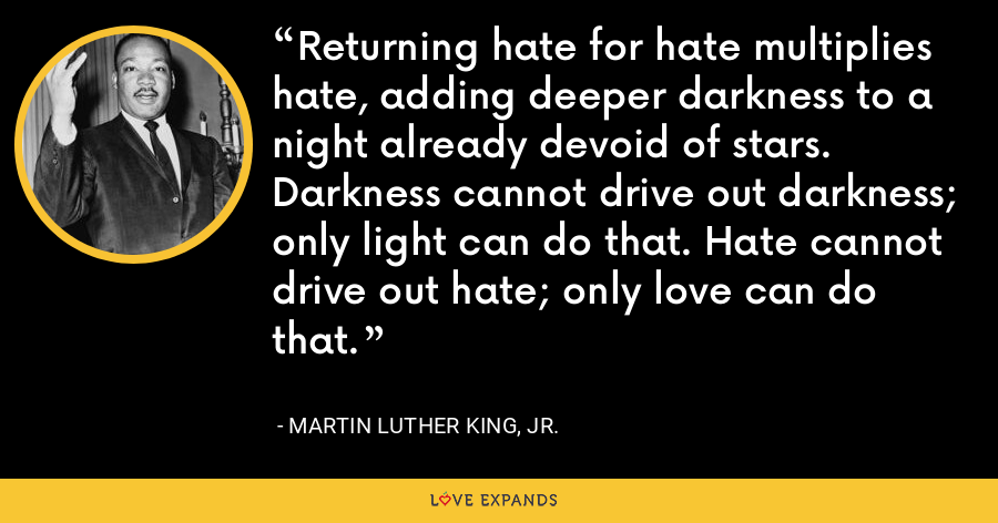Returning hate for hate multiplies hate, adding deeper darkness to a night already devoid of stars. Darkness cannot drive out darkness; only light can do that. Hate cannot drive out hate; only love can do that. - Martin Luther King, Jr.