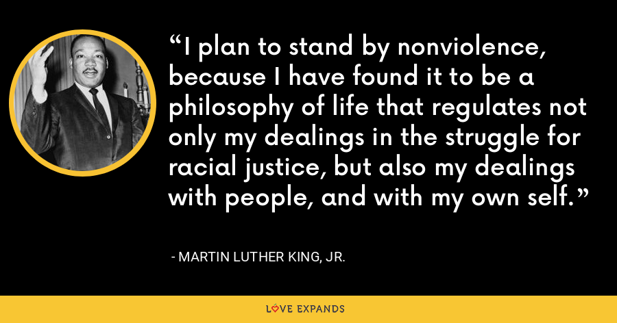 I plan to stand by nonviolence, because I have found it to be a philosophy of life that regulates not only my dealings in the struggle for racial justice, but also my dealings with people, and with my own self. - Martin Luther King, Jr.