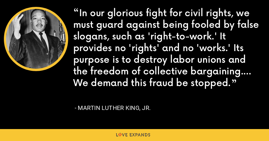 In our glorious fight for civil rights, we must guard against being fooled by false slogans, such as 'right-to-work.' It provides no 'rights' and no 'works.' Its purpose is to destroy labor unions and the freedom of collective bargaining…. We demand this fraud be stopped. - Martin Luther King, Jr.