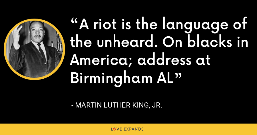 A riot is the language of the unheard. On blacks in America; address at Birmingham AL - Martin Luther King, Jr.