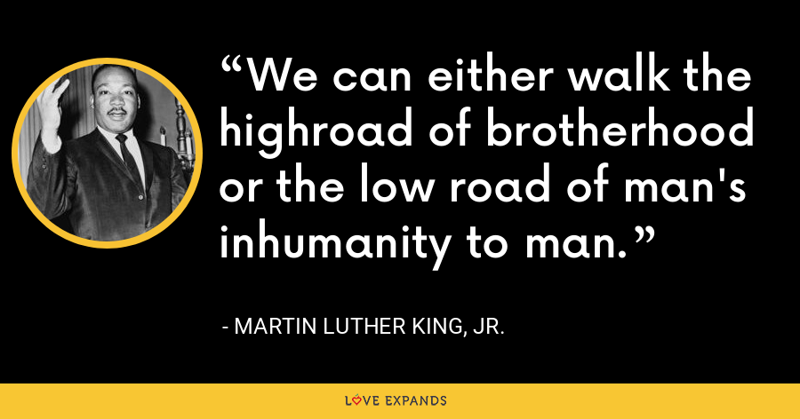 We can either walk the highroad of brotherhood or the low road of man's inhumanity to man. - Martin Luther King, Jr.
