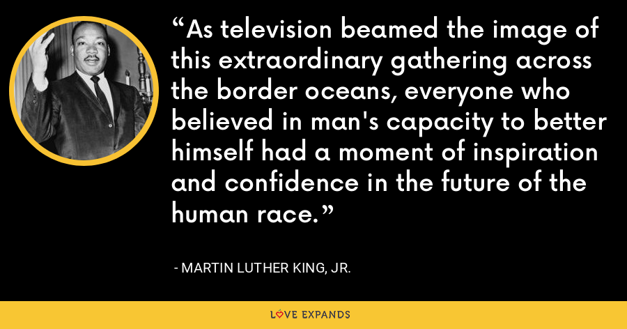 As television beamed the image of this extraordinary gathering across the border oceans, everyone who believed in man's capacity to better himself had a moment of inspiration and confidence in the future of the human race. - Martin Luther King, Jr.