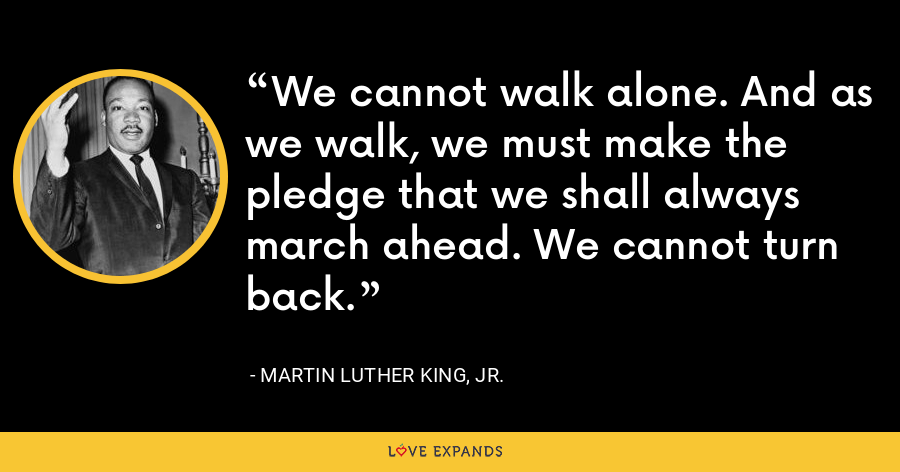 We cannot walk alone. And as we walk, we must make the pledge that we shall always march ahead. We cannot turn back. - Martin Luther King, Jr.