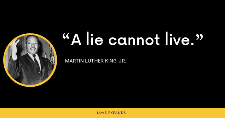 A lie cannot live. - Martin Luther King, Jr.