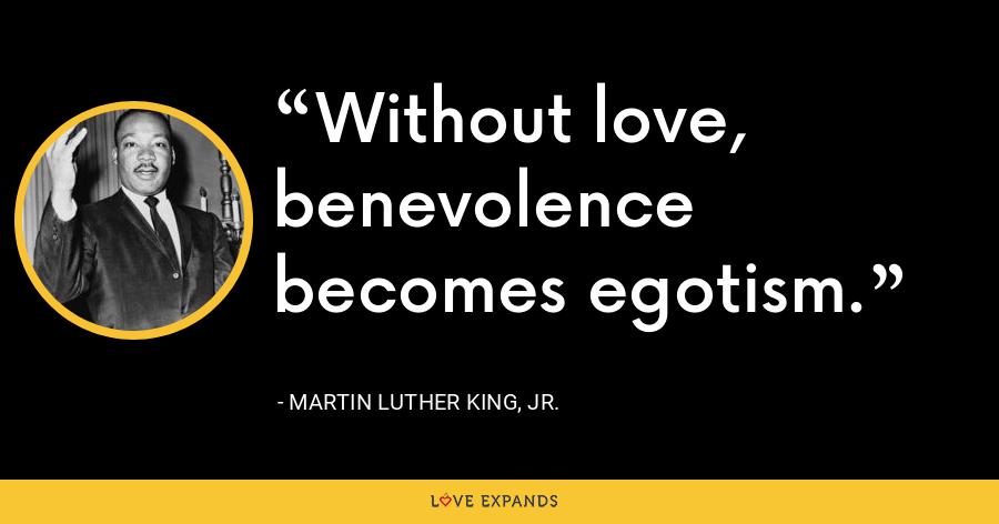Without love, benevolence becomes egotism. - Martin Luther King, Jr.