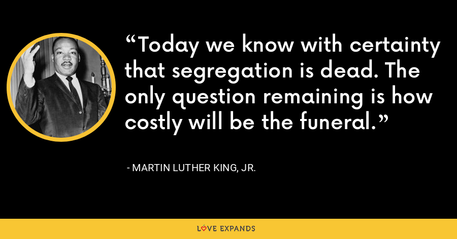 Today we know with certainty that segregation is dead. The only question remaining is how costly will be the funeral. - Martin Luther King, Jr.