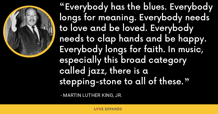 Everybody has the blues. Everybody longs for meaning. Everybody needs to love and be loved. Everybody needs to clap hands and be happy. Everybody longs for faith. In music, especially this broad category called jazz, there is a stepping-stone to all of these. - Martin Luther King, Jr.