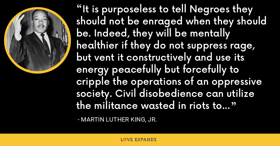 It is purposeless to tell Negroes they should not be enraged when they should be. Indeed, they will be mentally healthier if they do not suppress rage, but vent it constructively and use its energy peacefully but forcefully to cripple the operations of an oppressive society. Civil disobedience can utilize the militance wasted in riots to seize clothes or groceries many do not even want. - Martin Luther King, Jr.