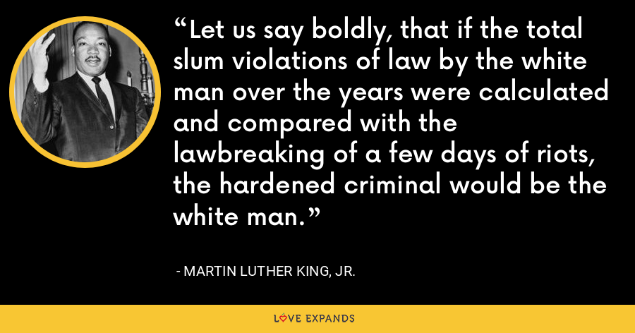 Let us say boldly, that if the total slum violations of law by the white man over the years were calculated and compared with the lawbreaking of a few days of riots, the hardened criminal would be the white man. - Martin Luther King, Jr.