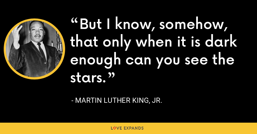 But I know, somehow, that only when it is dark enough can you see the stars. - Martin Luther King, Jr.