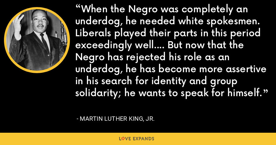 When the Negro was completely an underdog, he needed white spokesmen. Liberals played their parts in this period exceedingly well.... But now that the Negro has rejected his role as an underdog, he has become more assertive in his search for identity and group solidarity; he wants to speak for himself. - Martin Luther King, Jr.