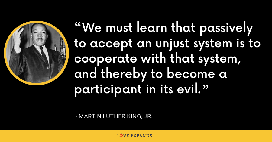 We must learn that passively to accept an unjust system is to cooperate with that system, and thereby to become a participant in its evil. - Martin Luther King, Jr.