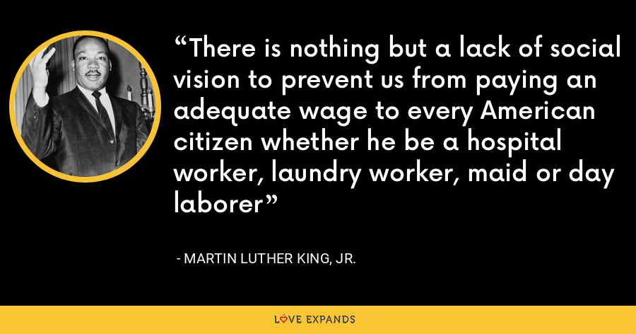There is nothing but a lack of social vision to prevent us from paying an adequate wage to every American citizen whether he be a hospital worker, laundry worker, maid or day laborer - Martin Luther King, Jr.