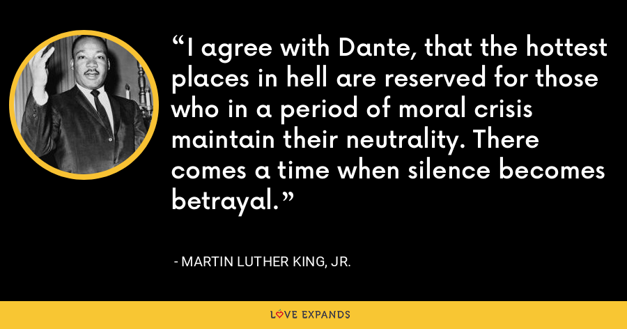 I agree with Dante, that the hottest places in hell are reserved for those who in a period of moral crisis maintain their neutrality. There comes a time when silence becomes betrayal. - Martin Luther King, Jr.