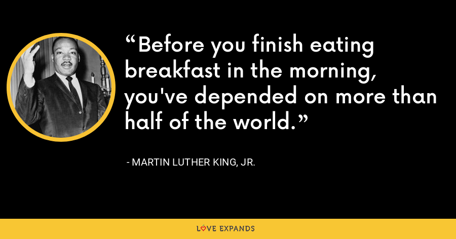 Before you finish eating breakfast in the morning, you've depended on more than half of the world. - Martin Luther King, Jr.