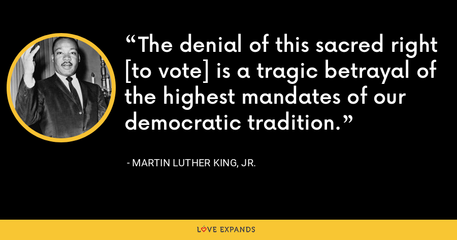 The denial of this sacred right [to vote] is a tragic betrayal of the highest mandates of our democratic tradition. - Martin Luther King, Jr.