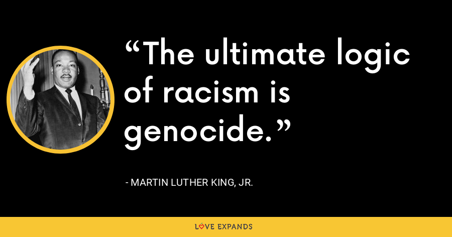 The ultimate logic of racism is genocide. - Martin Luther King, Jr.