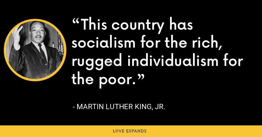 This country has socialism for the rich, rugged individualism for the poor. - Martin Luther King, Jr.