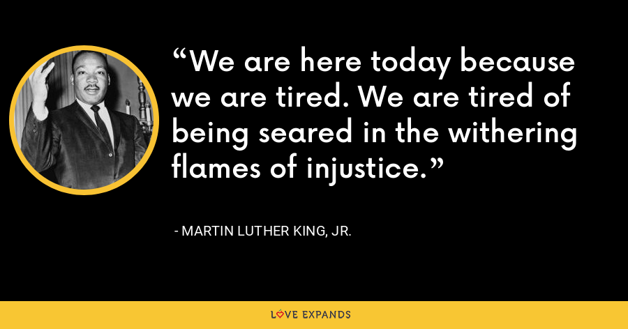 We are here today because we are tired. We are tired of being seared in the withering flames of injustice. - Martin Luther King, Jr.