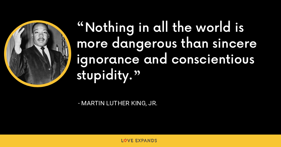 Nothing in all the world is more dangerous than sincere ignorance and conscientious stupidity. - Martin Luther King, Jr.