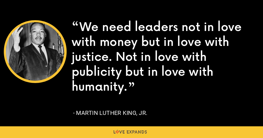We need leaders not in love with money but in love with justice. Not in love with publicity but in love with humanity. - Martin Luther King, Jr.