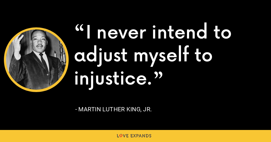 I never intend to adjust myself to injustice.  - Martin Luther King, Jr.