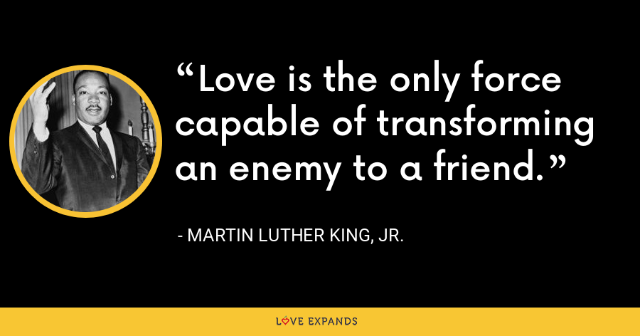 Love is the only force capable of transforming an enemy to a friend. - Martin Luther King, Jr.