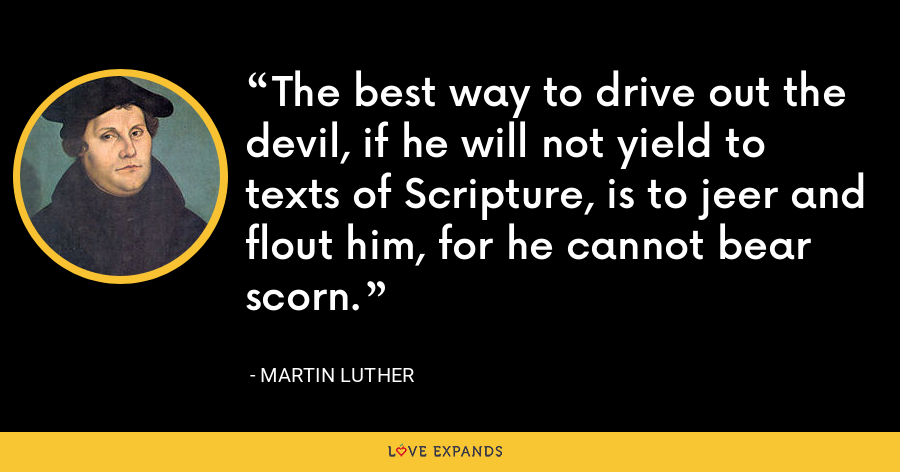 The best way to drive out the devil, if he will not yield to texts of Scripture, is to jeer and flout him, for he cannot bear scorn. - Martin Luther