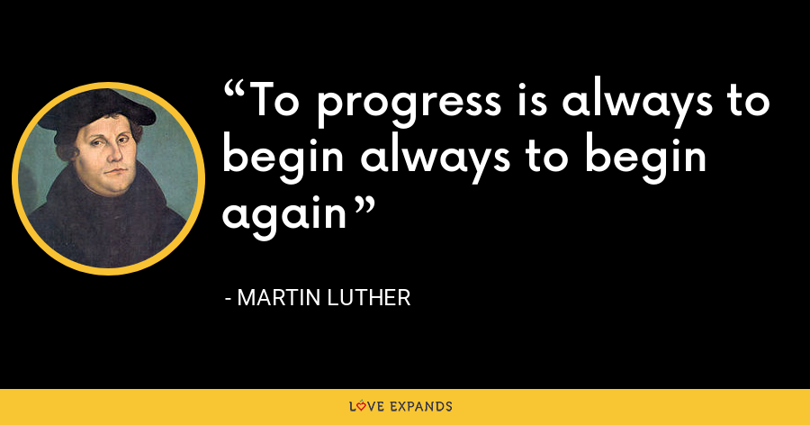 To progress is always to begin always to begin again - Martin Luther