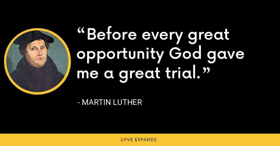 Before every great opportunity God gave me a great trial. - Martin Luther