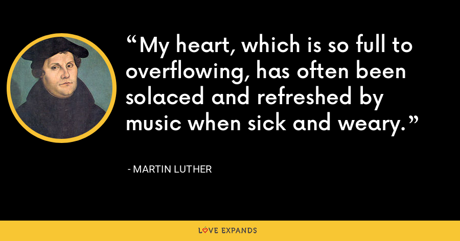 My heart, which is so full to overflowing, has often been solaced and refreshed by music when sick and weary. - Martin Luther