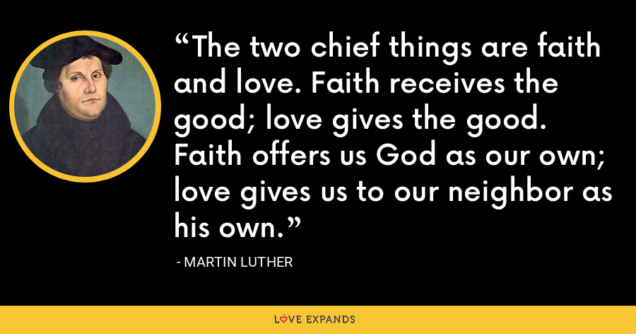 The two chief things are faith and love. Faith receives the good; love gives the good. Faith offers us God as our own; love gives us to our neighbor as his own. - Martin Luther