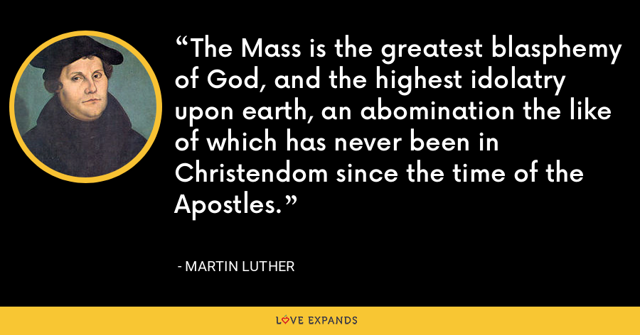 The Mass is the greatest blasphemy of God, and the highest idolatry upon earth, an abomination the like of which has never been in Christendom since the time of the Apostles. - Martin Luther