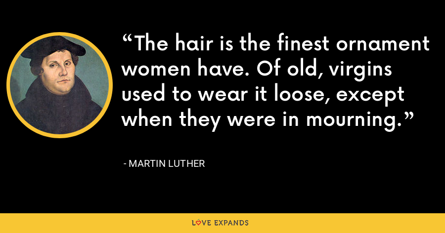 The hair is the finest ornament women have. Of old, virgins used to wear it loose, except when they were in mourning. - Martin Luther