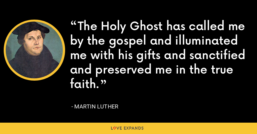The Holy Ghost has called me by the gospel and illuminated me with his gifts and sanctified and preserved me in the true faith. - Martin Luther