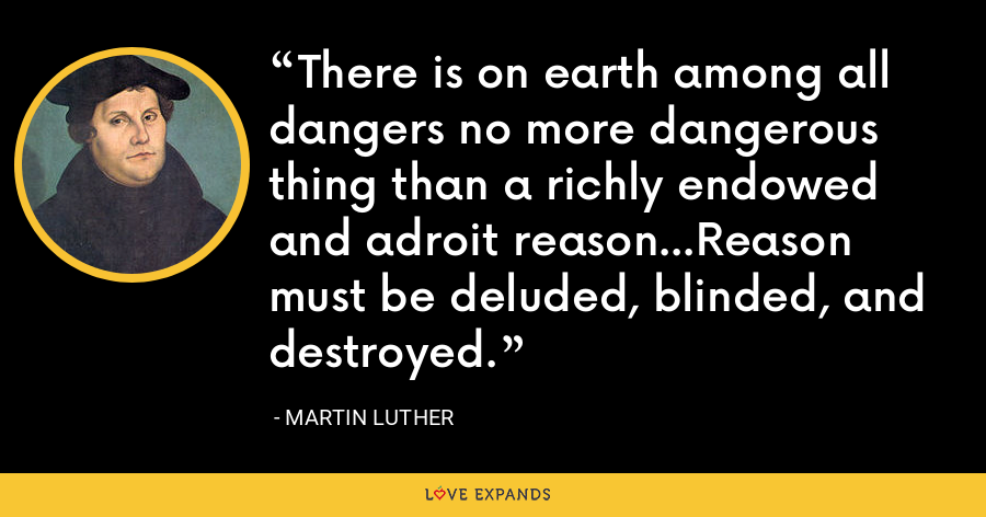 There is on earth among all dangers no more dangerous thing than a richly endowed and adroit reason...Reason must be deluded, blinded, and destroyed. - Martin Luther