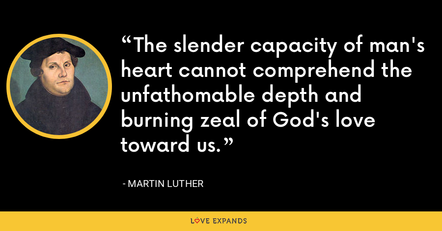 The slender capacity of man's heart cannot comprehend the unfathomable depth and burning zeal of God's love toward us. - Martin Luther