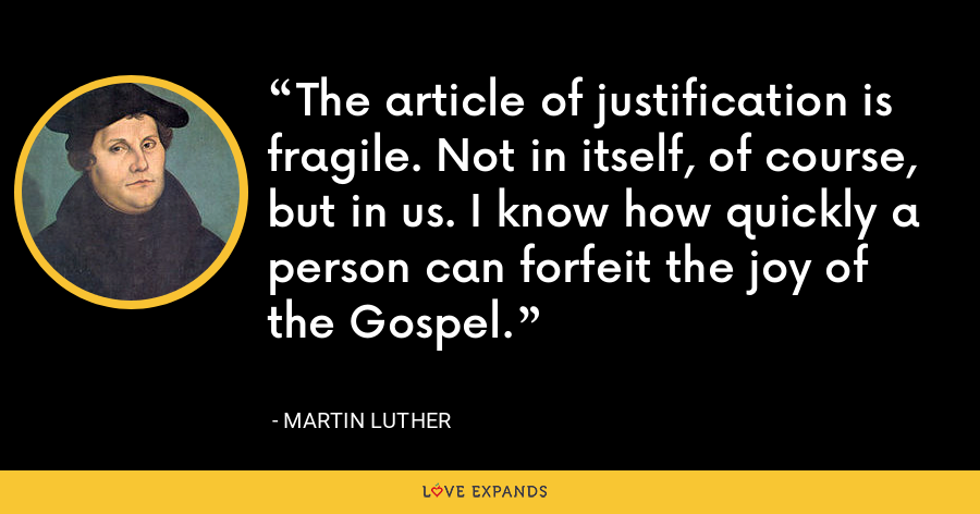 The article of justification is fragile. Not in itself, of course, but in us. I know how quickly a person can forfeit the joy of the Gospel. - Martin Luther