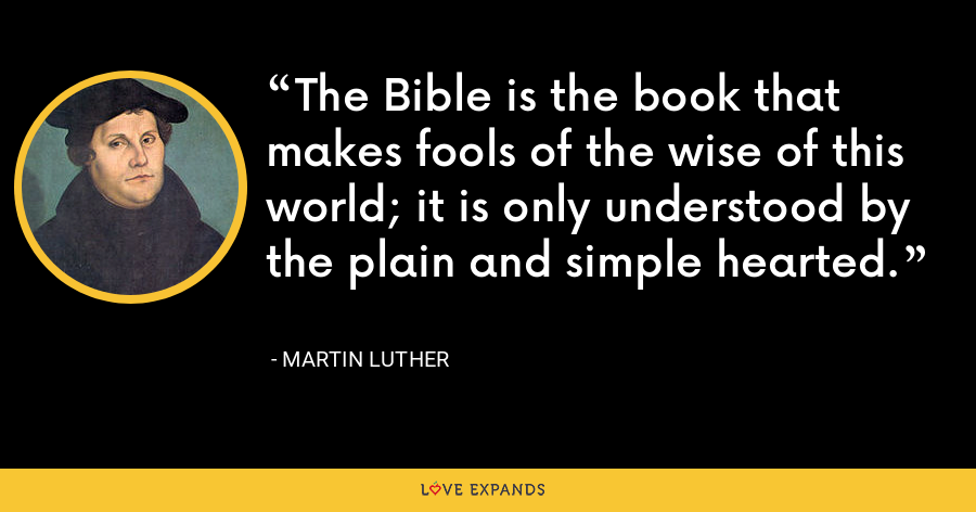 The Bible is the book that makes fools of the wise of this world; it is only understood by the plain and simple hearted. - Martin Luther