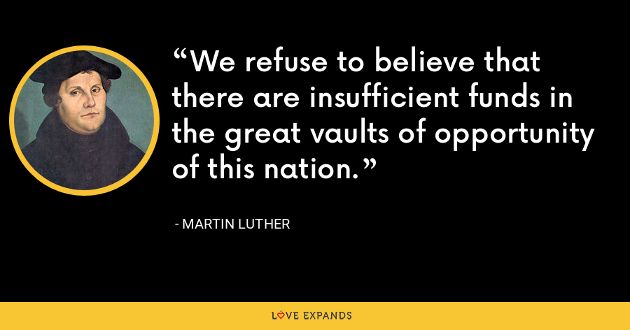 We refuse to believe that there are insufficient funds in the great vaults of opportunity of this nation. - Martin Luther