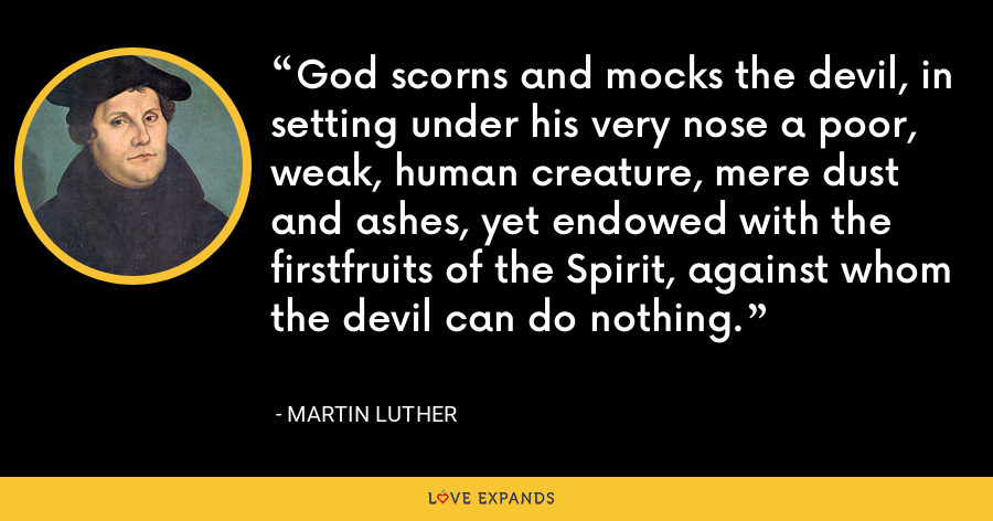 God scorns and mocks the devil, in setting under his very nose a poor, weak, human creature, mere dust and ashes, yet endowed with the firstfruits of the Spirit, against whom the devil can do nothing. - Martin Luther