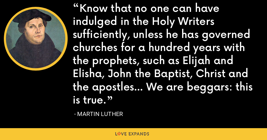 Know that no one can have indulged in the Holy Writers sufficiently, unless he has governed churches for a hundred years with the prophets, such as Elijah and Elisha, John the Baptist, Christ and the apostles... We are beggars: this is true. - Martin Luther