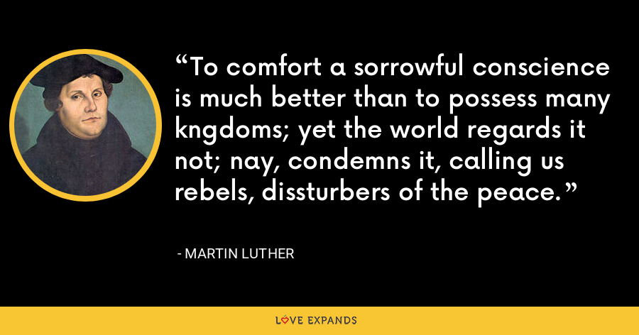To comfort a sorrowful conscience is much better than to possess many kngdoms; yet the world regards it not; nay, condemns it, calling us rebels, dissturbers of the peace. - Martin Luther