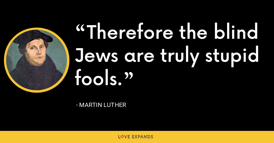 Therefore the blind Jews are truly stupid fools. - Martin Luther