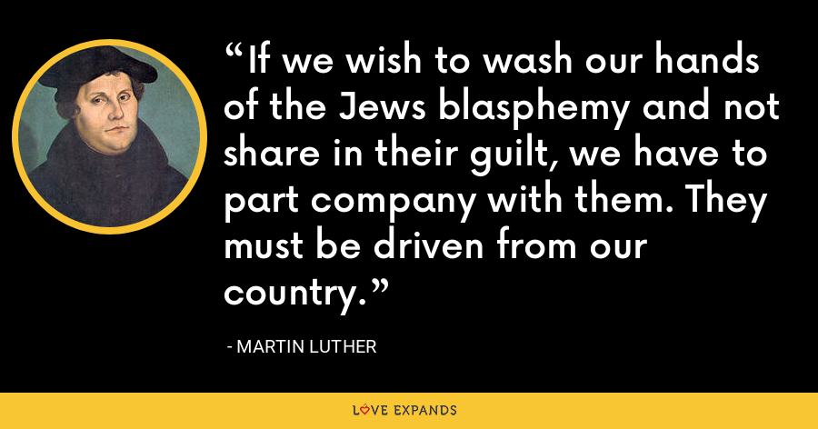 If we wish to wash our hands of the Jews blasphemy and not share in their guilt, we have to part company with them. They must be driven from our country. - Martin Luther
